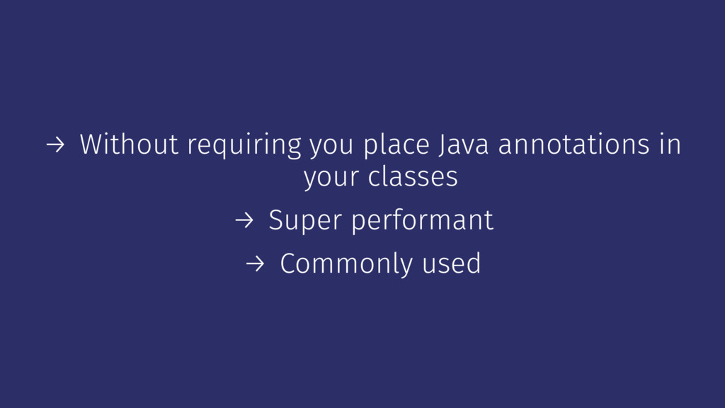 → Without requiring you place Java annotations ...