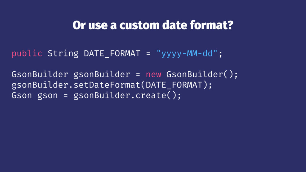 Or use a custom date format? public String DATE...