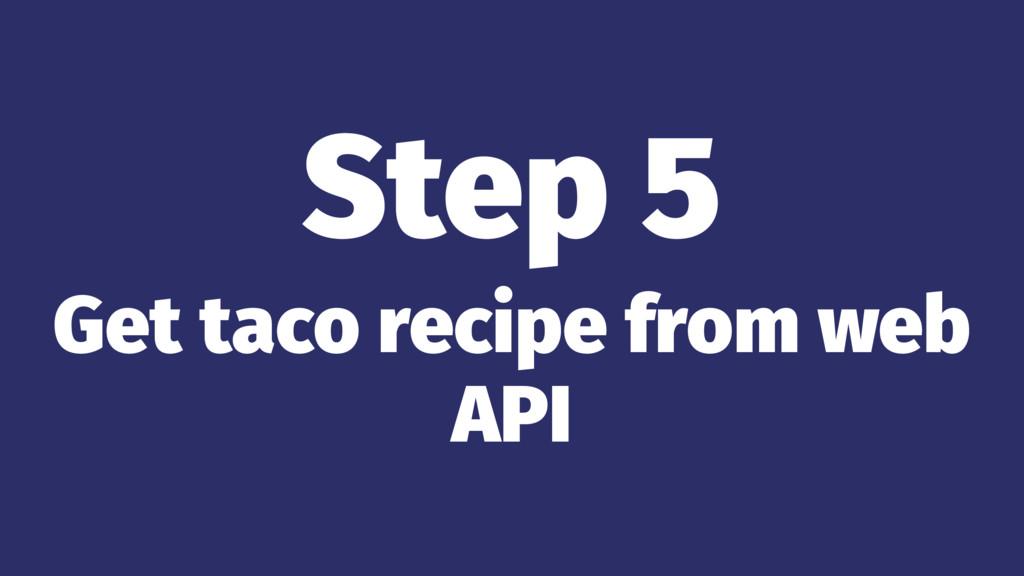 Step 5 Get taco recipe from web API