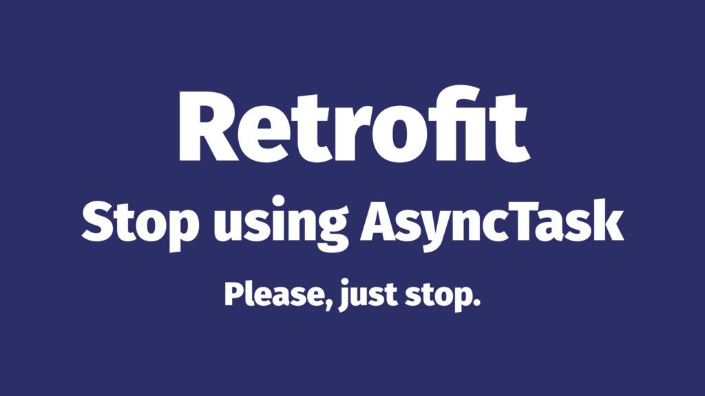 Retrofit Stop using AsyncTask Please, just stop.