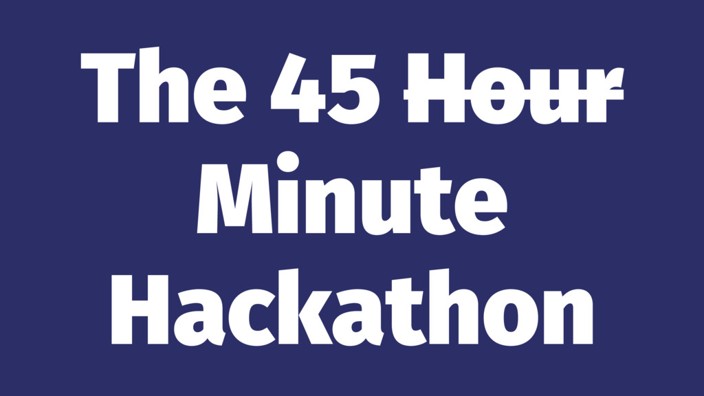 The 45 Hour Minute Hackathon