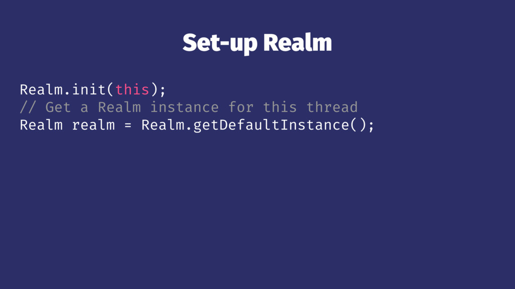 Set-up Realm Realm.init(this); // Get a Realm i...