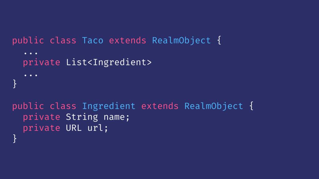 public class Taco extends RealmObject { ... pri...