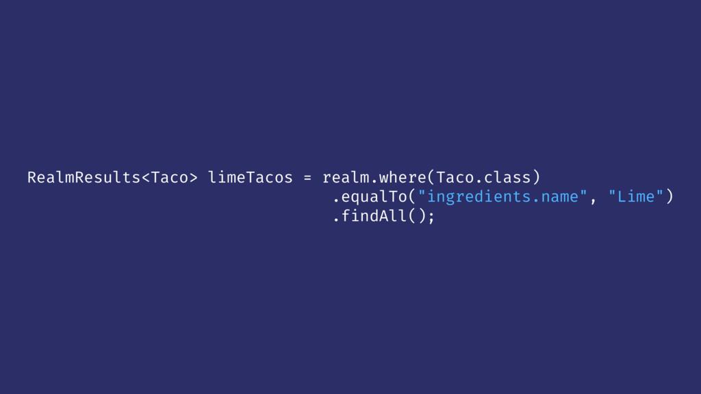 RealmResults<Taco> limeTacos = realm.where(Taco...