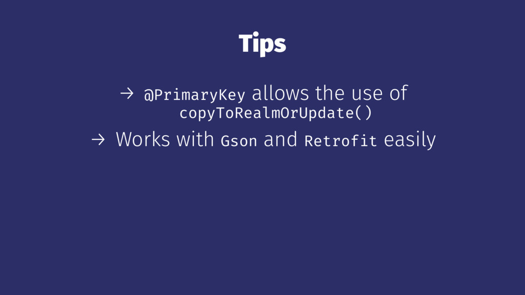 Tips → @PrimaryKey allows the use of copyToReal...