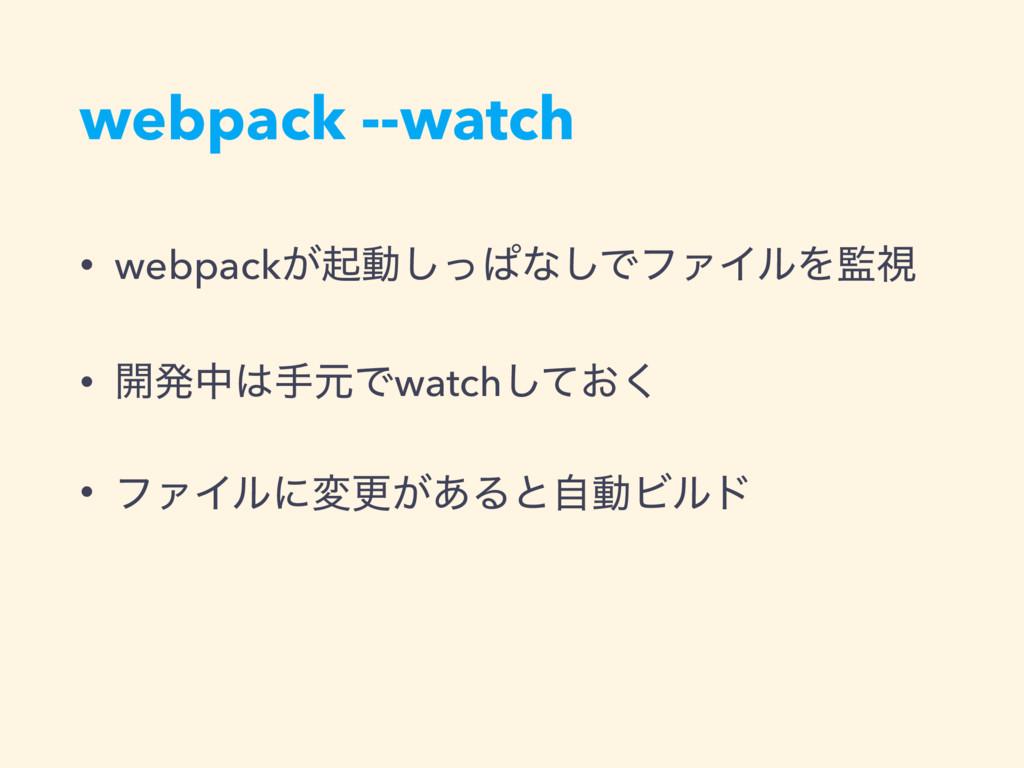 webpack --watch • webpack͕ىಈͬ͠ͺͳ͠ͰϑΝΠϧΛࢹ • ։ൃத...