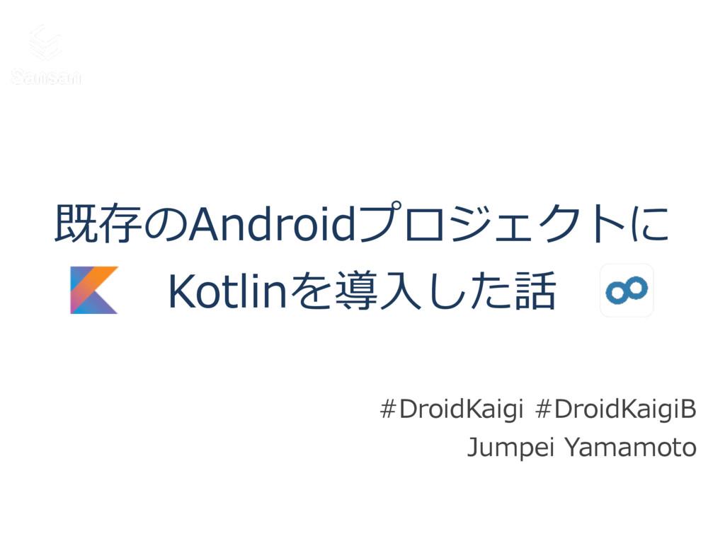 既存のAndroidプロジェクトに  Kotlinを導⼊入した話 #DroidKaigi ...