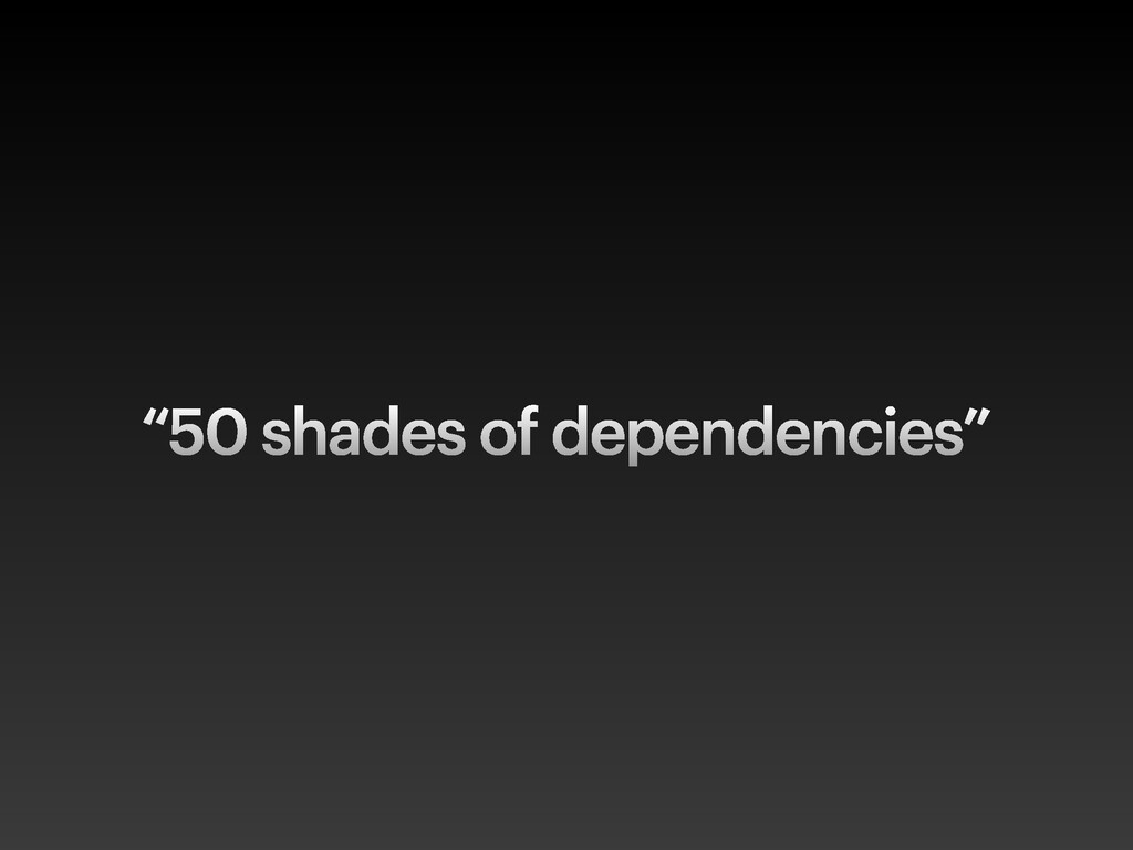 """50 shades of dependencies"""