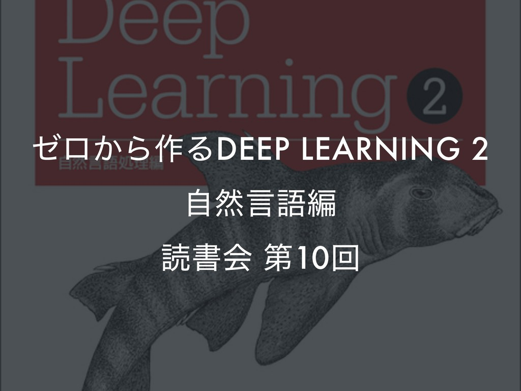 θϩ͔Β࡞ΔDEEP LEARNING 2 ࣗવݴޠฤ ಡॻձ ୈ10ճ