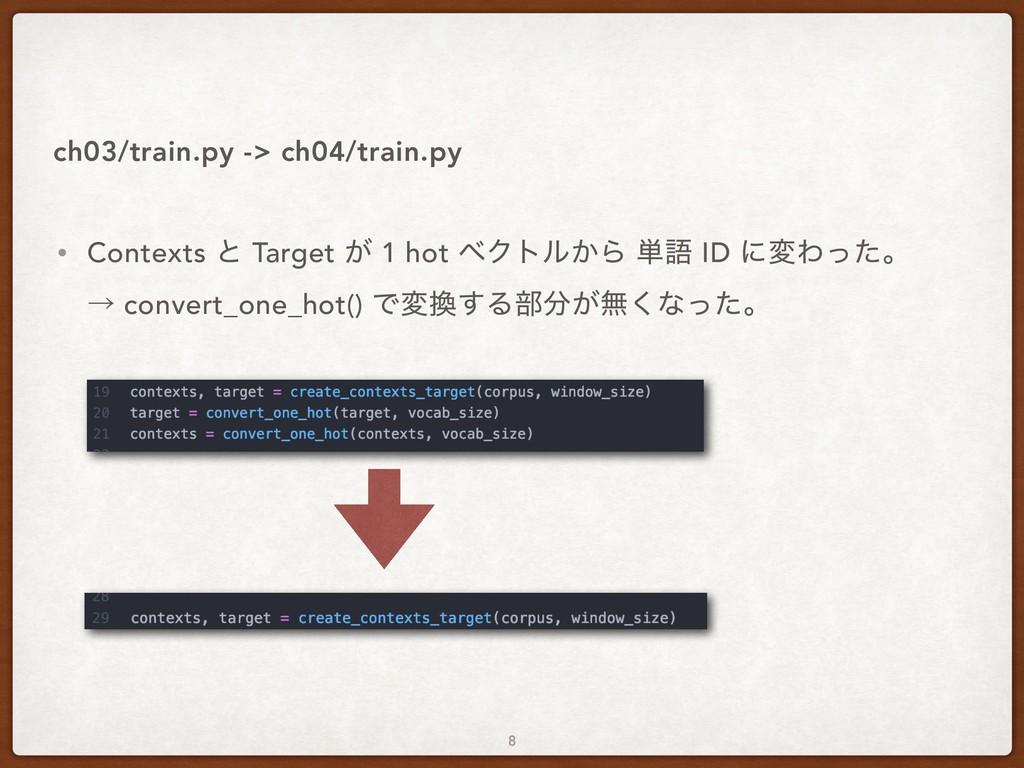 • Contexts ͱ Target ͕ 1 hot ϕΫτϧ͔Β ୯ޠ ID ʹมΘͬͨɻ...