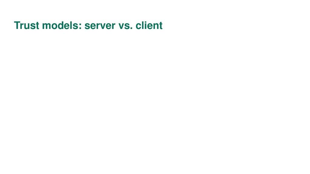 Trust models: server vs. client