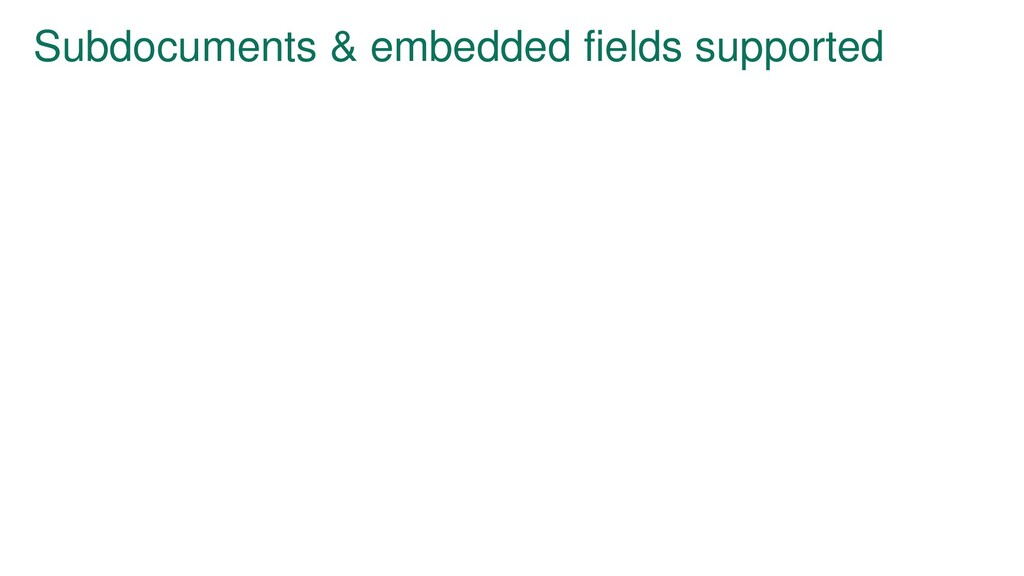 Subdocuments & embedded fields supported