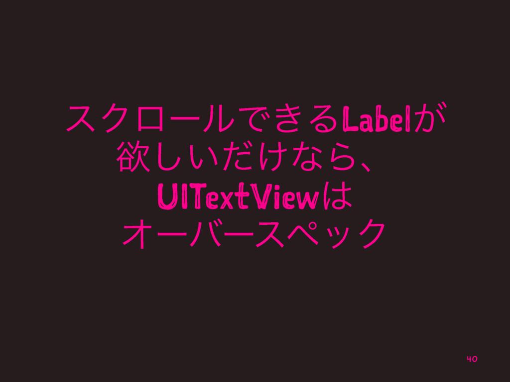 εΫϩʔϧͰ͖ΔLabel͕ ཉ͍͚ͩ͠ͳΒɺ UITextView ΦʔόʔεϖοΫ 40
