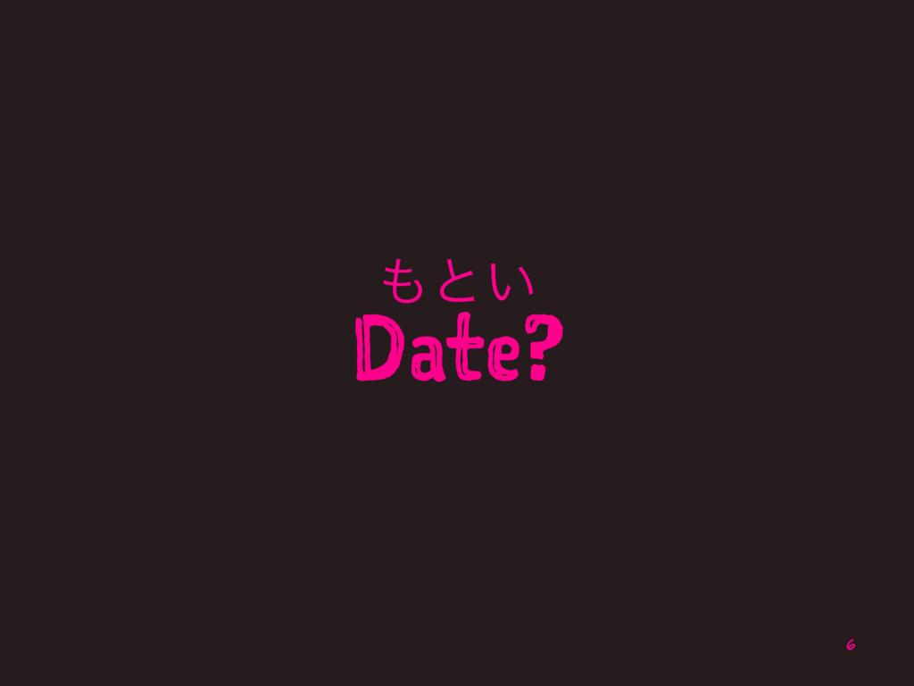 ͱ͍ Date? 6