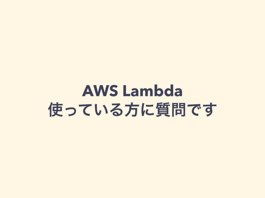 AWS Lambda ͍ͬͯΔํʹ࣭Ͱ͢