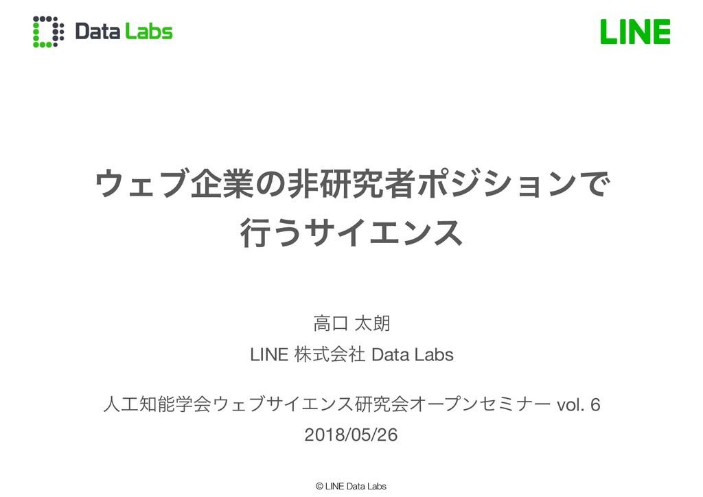 © LINE Data Labs ΣϒاۀͷඇݚڀऀϙδγϣϯͰ ߦ͏αΠΤϯε ਓֶ...