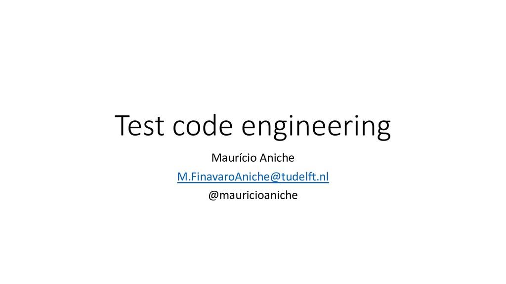 Test code engineering Maurício Aniche M.Finavar...