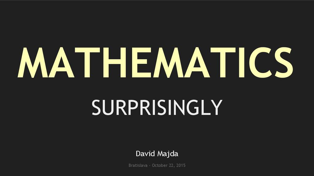 MATHEMATICS SURPRISINGLY David Majda Bratislava...