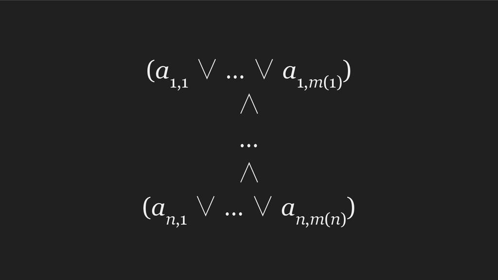 (a 1,1 ∨ … ∨ a 1,m(1) ) ∧ … ∧ (a n,1 ∨ … ∨ a n,...