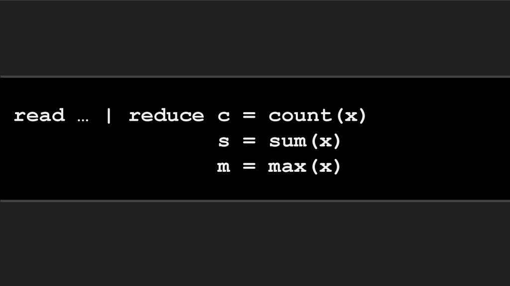 read … | reduce c = count(x) s = sum(x) m = max...