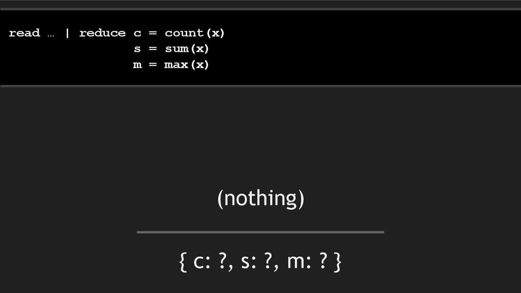 { c: ?, s: ?, m: ? } read … | reduce c = count(...