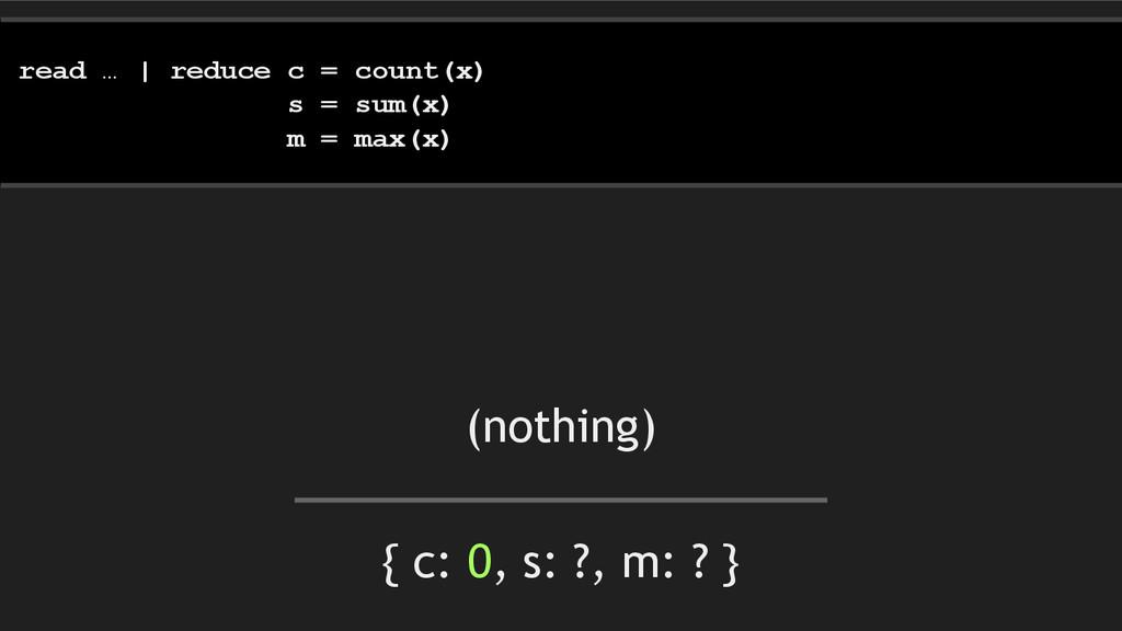 { c: 0, s: ?, m: ? } read … | reduce c = count(...