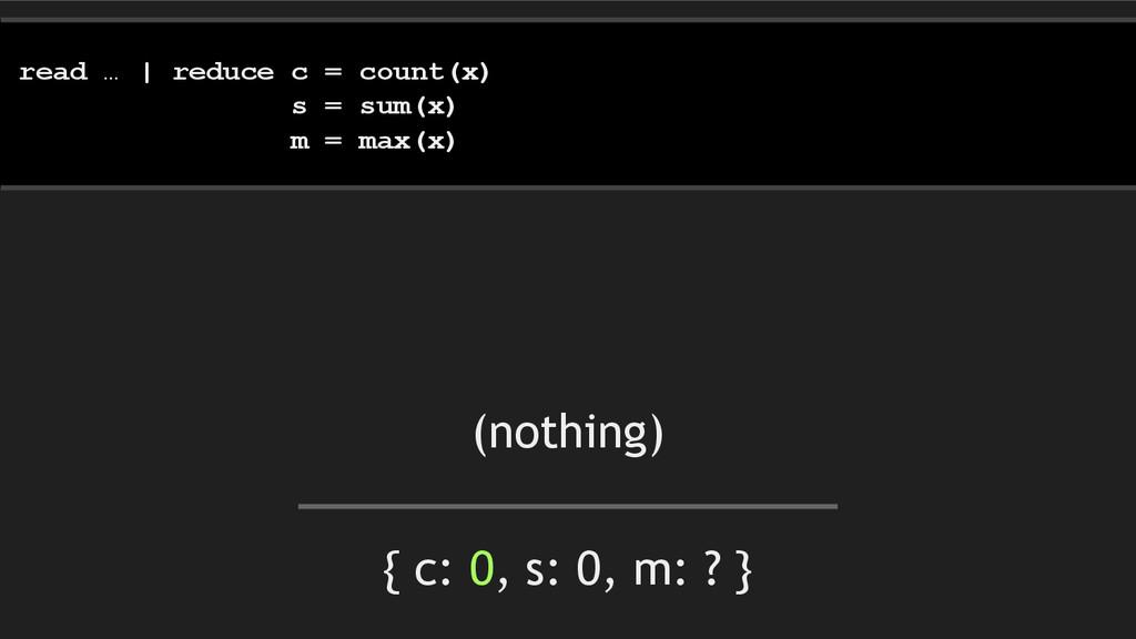 { c: 0, s: 0, m: ? } read … | reduce c = count(...