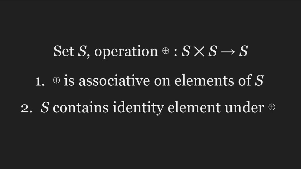 Set S, operation ⊕ : S ⨉ S → S 1. ⊕ is associat...