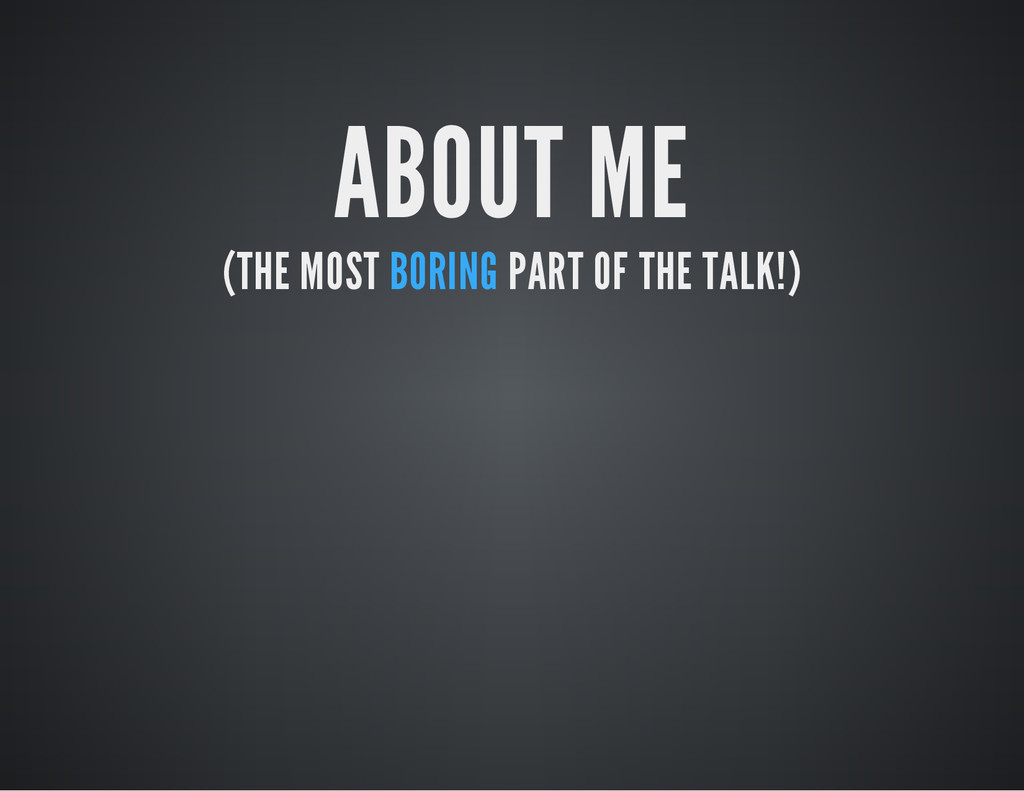 ABOUT ME (THE MOST BORING PART OF THE TALK!)