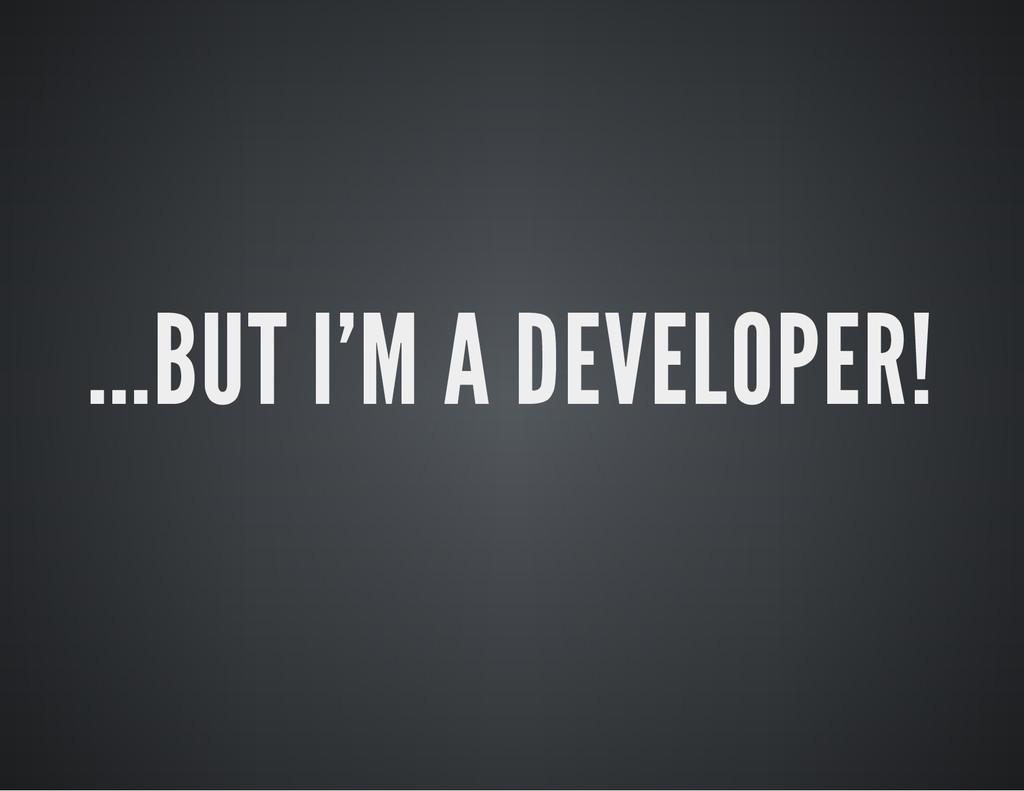 ...BUT I'M A DEVELOPER!