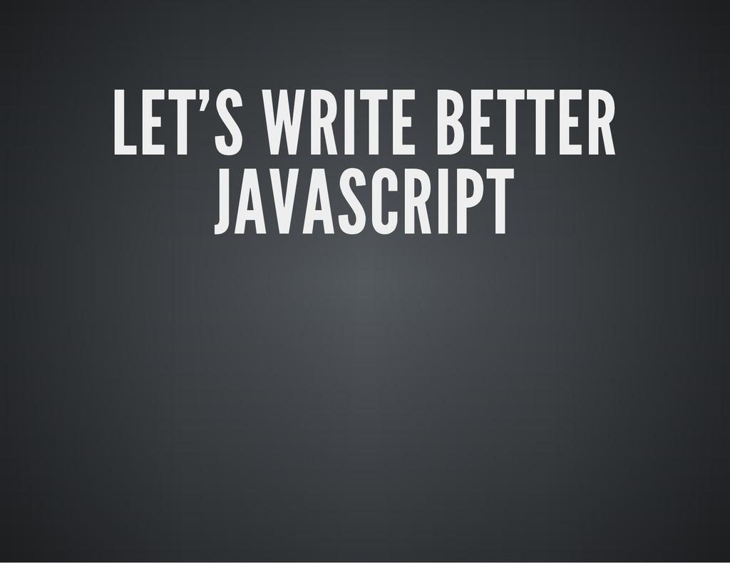 LET'S WRITE BETTER JAVASCRIPT