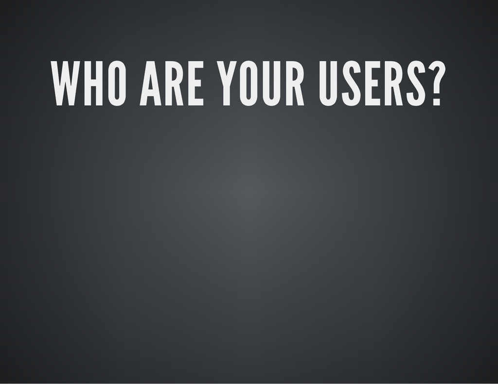 WHO ARE YOUR USERS?