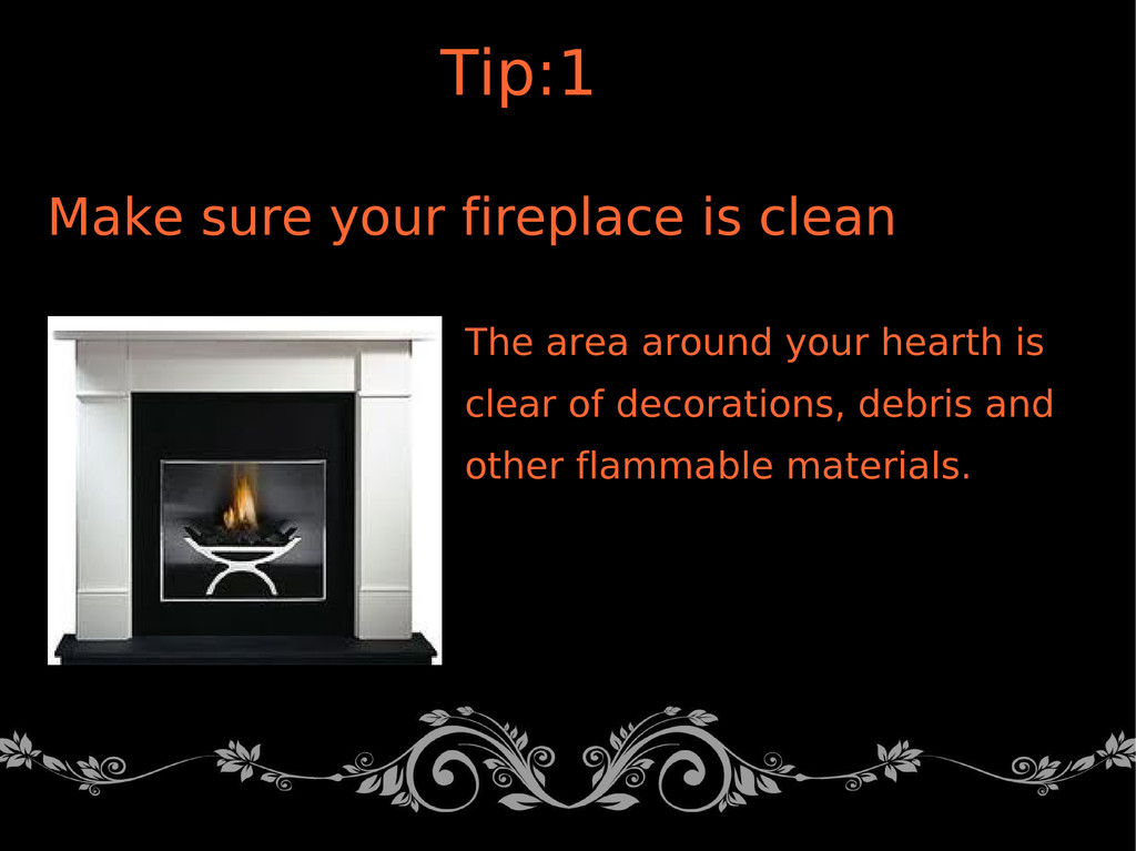 Make sure your fireplace is clean The area arou...