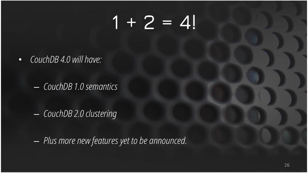 • CouchDB 4.0 will have: – CouchDB 1.0 semantic...