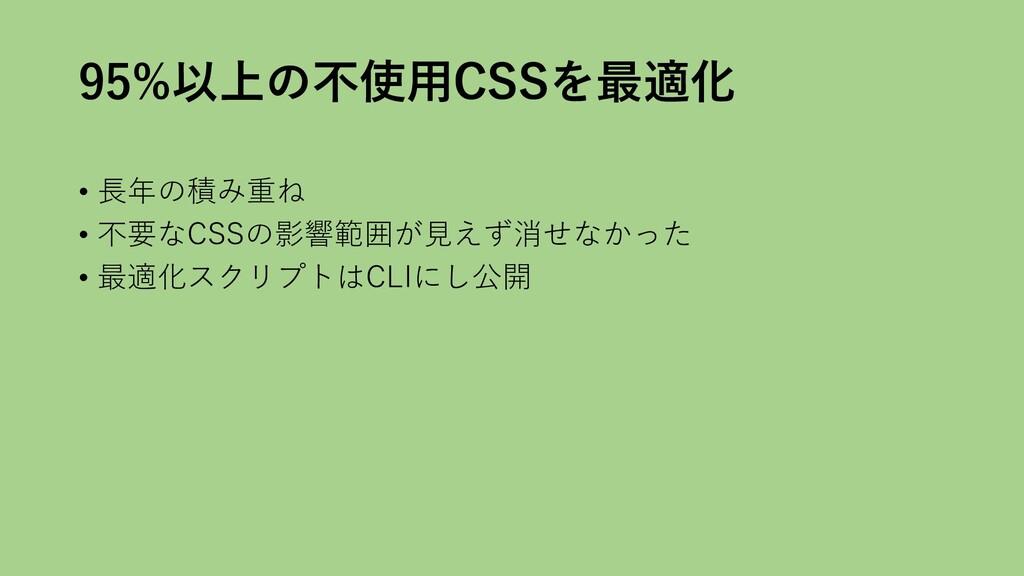 95%以上の不使用CSSを最適化 • 長年の積み重ね • 不要なCSSの影響範囲が見えず消せな...