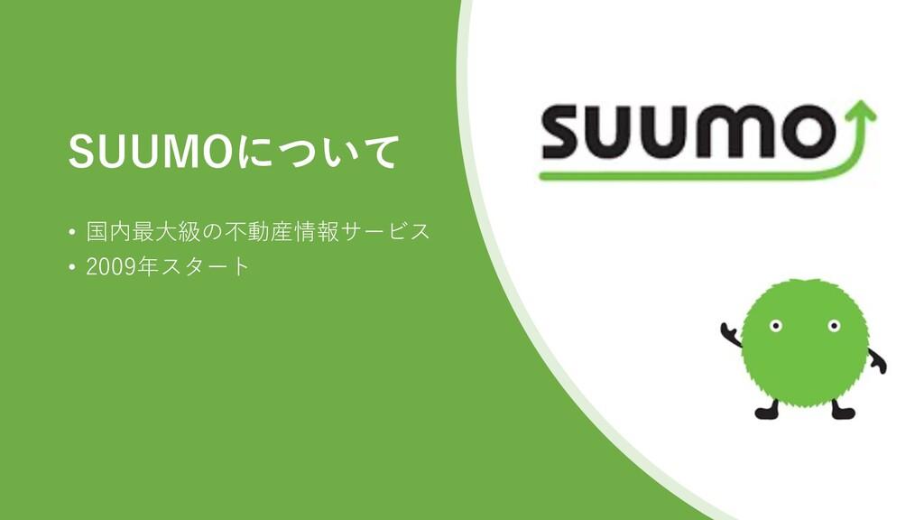 SUUMOについて • 国内最大級の不動産情報サービス • 2009年スタート