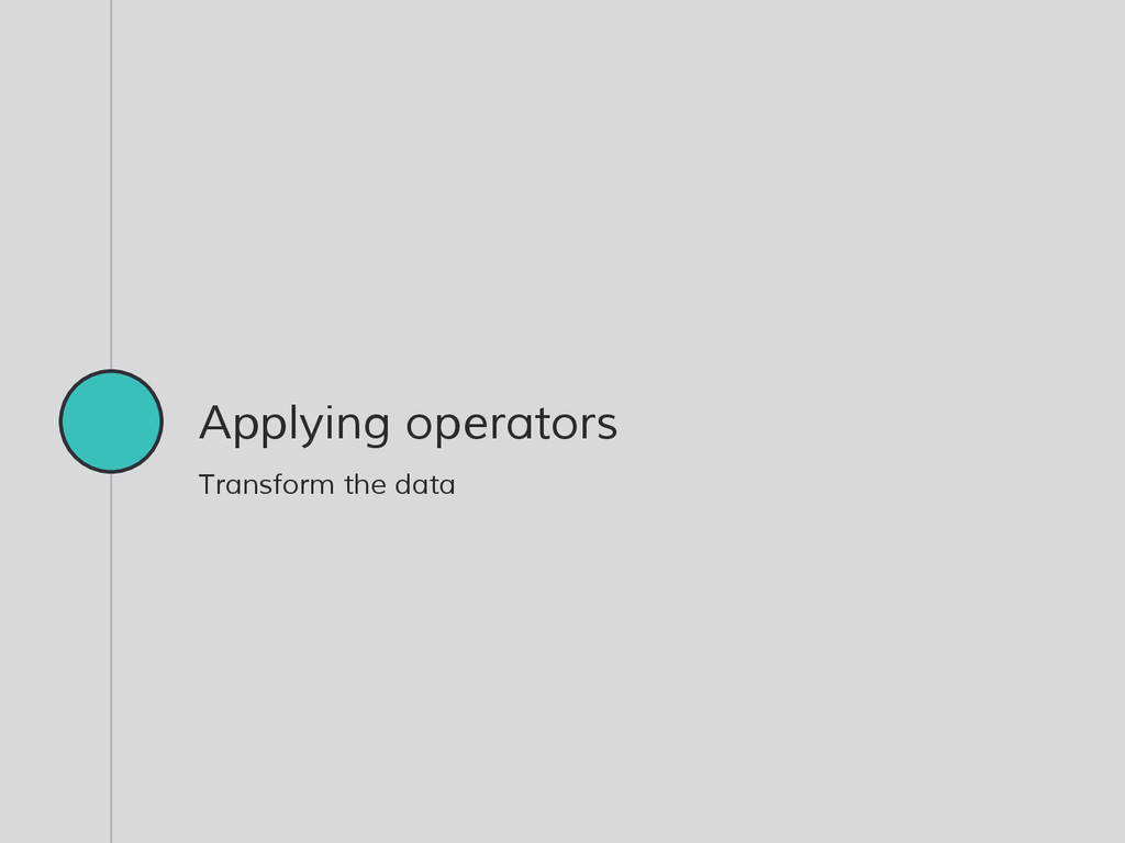 Applying operators Transform the data