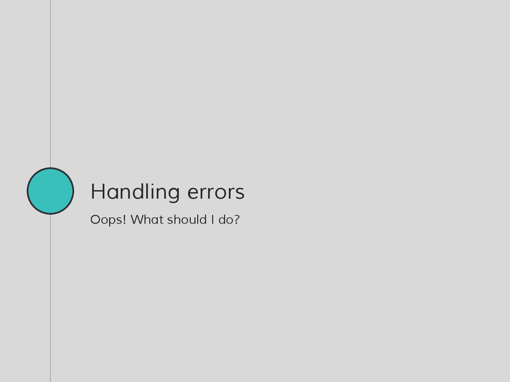 Handling errors Oops! What should I do?