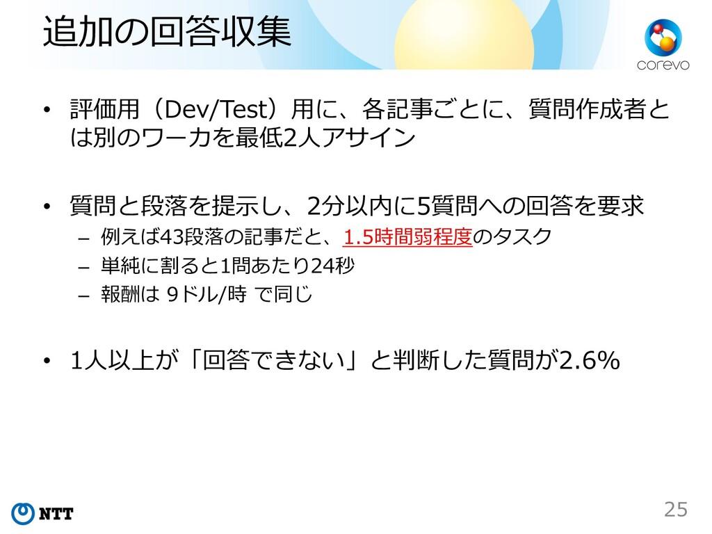 追加の回答収集 • 評価⽤(Dev/Test)⽤に、各記事ごとに、質問作成者と は別のワーカを...