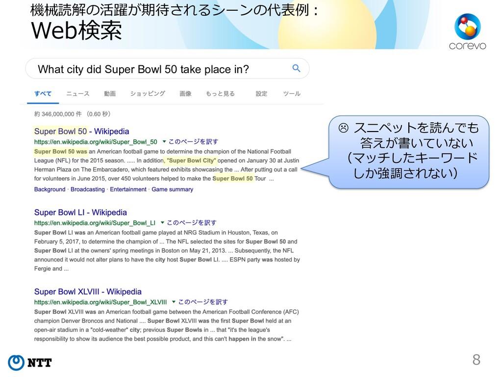 機械読解の活躍が期待されるシーンの代表例︓ Web検索 8 L スニペットを読んでも 答えが書...