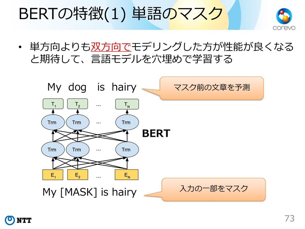 BERTの特徴(1) 単語のマスク • 単⽅向よりも双⽅向でモデリングした⽅が性能が良くなる ...