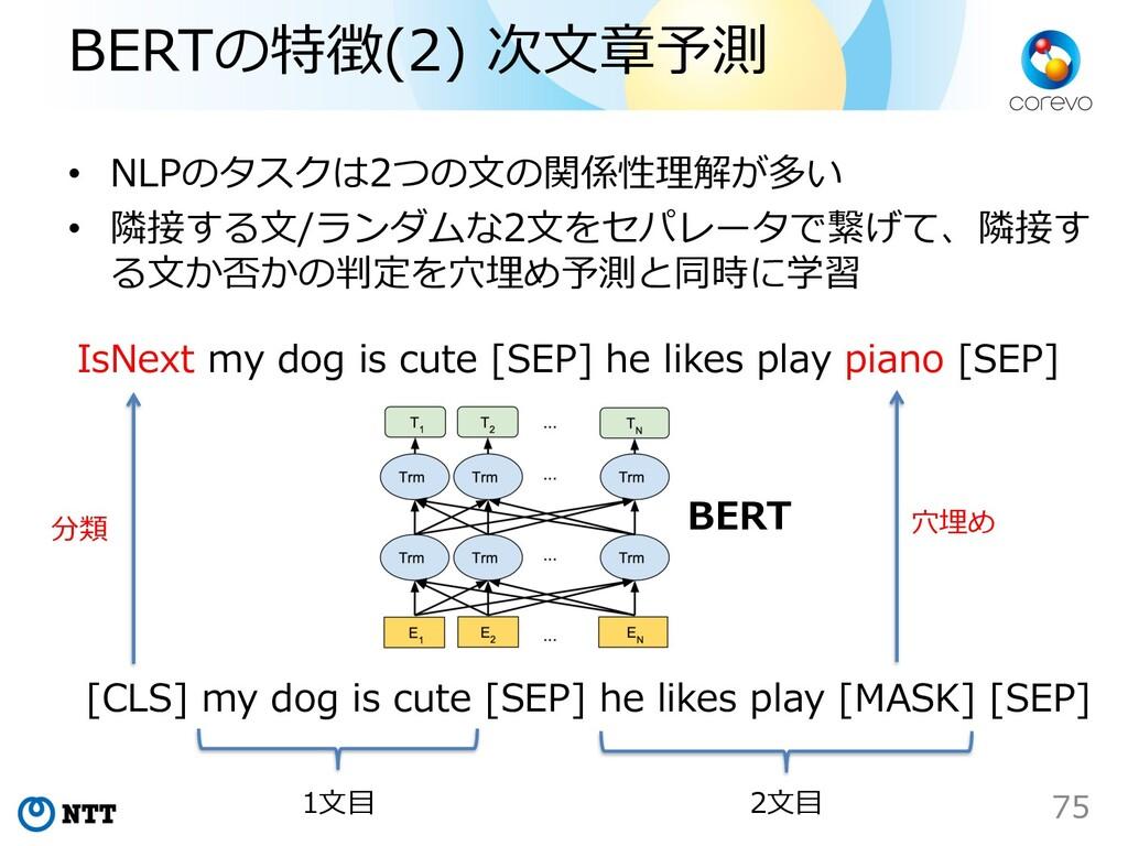 BERTの特徴(2) 次⽂章予測 • NLPのタスクは2つの⽂の関係性理解が多い • 隣接する...