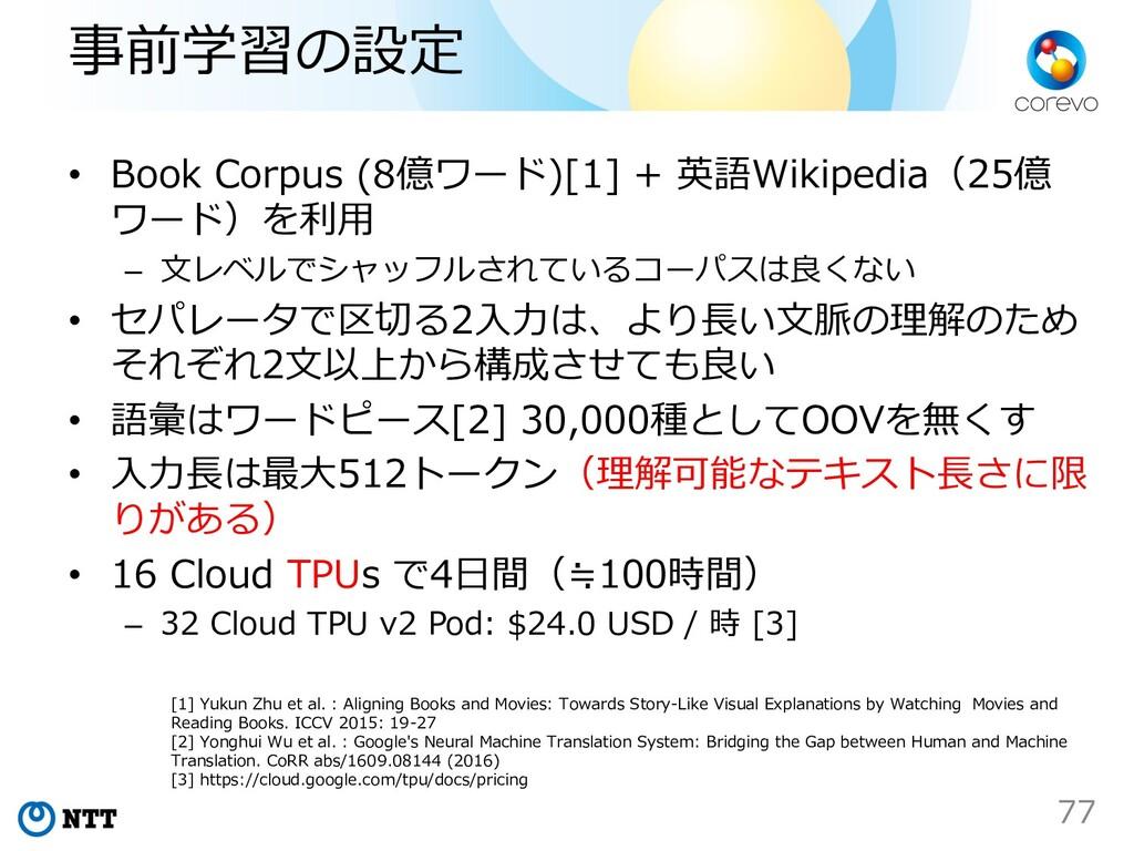 事前学習の設定 • Book Corpus (8億ワード)[1] + 英語Wikipedia(...