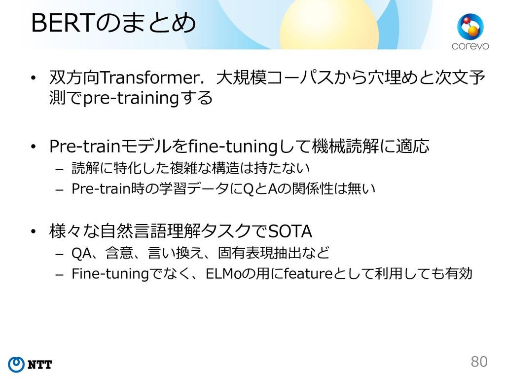 BERTのまとめ • 双⽅向Transformer.⼤規模コーパスから⽳埋めと次⽂予 測でpr...