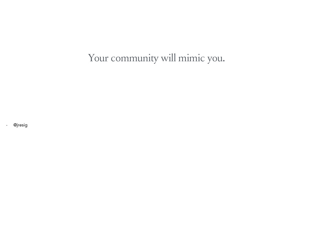 Your community will mimic you. - @jresig