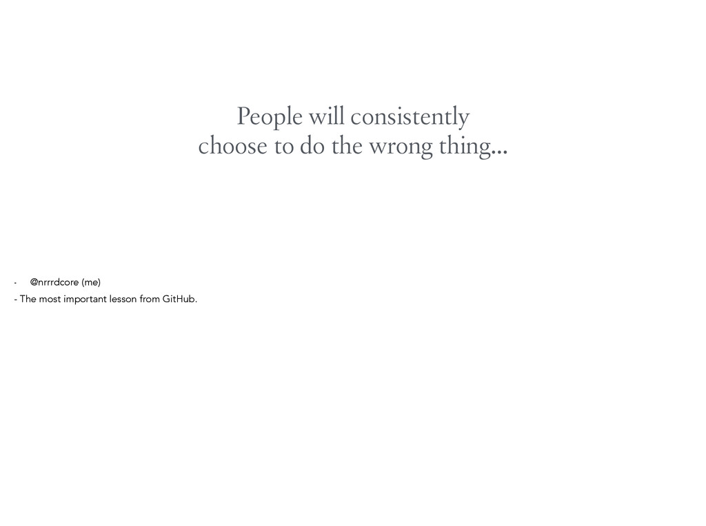 People will consistently choose to do the wrong...