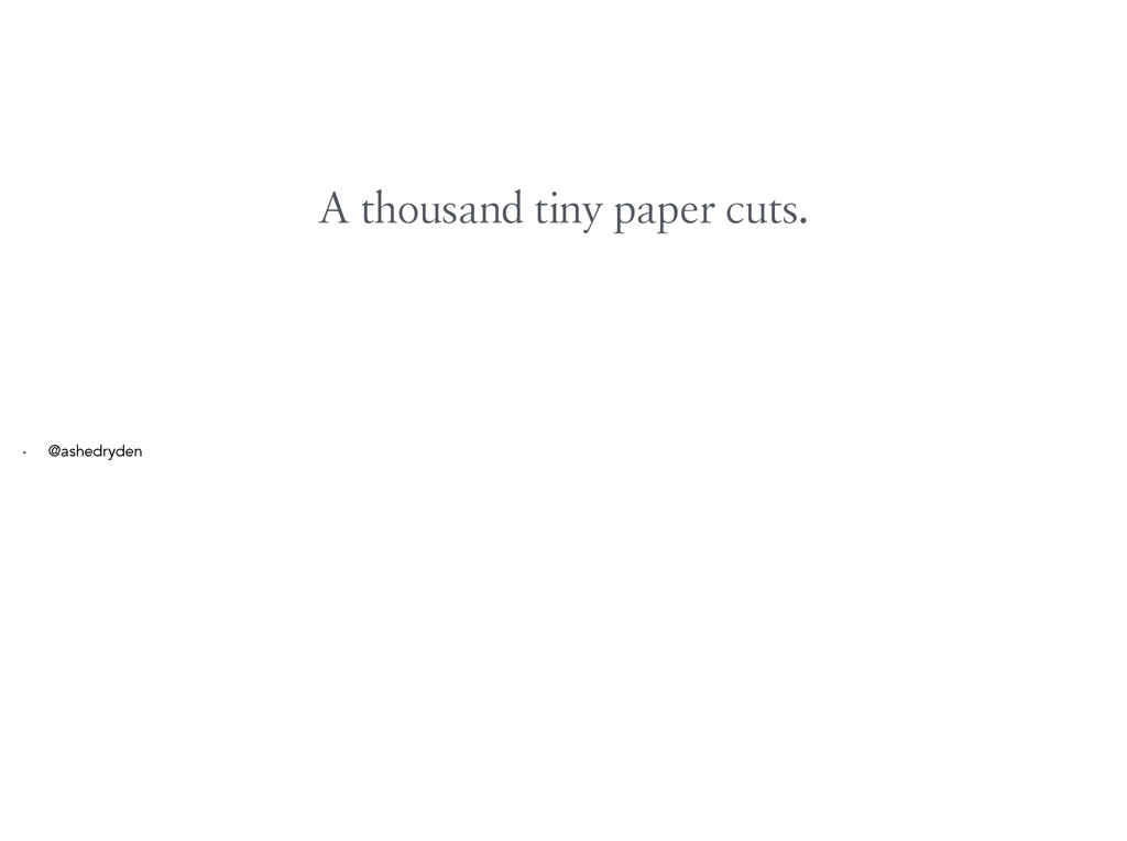A thousand tiny paper cuts. - @ashedryden