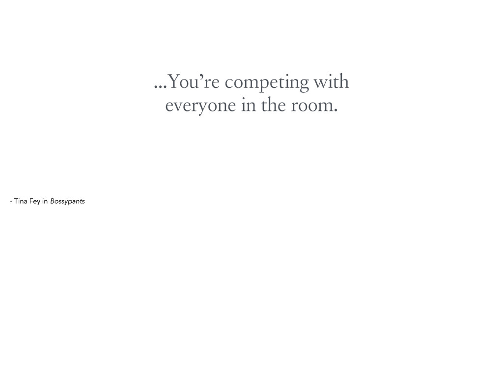 …You're competing with everyone in the room. - ...