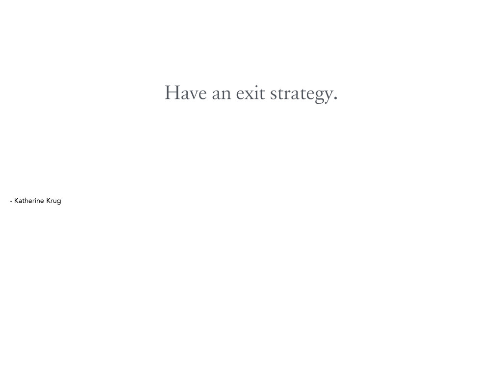 Have an exit strategy. - Katherine Krug