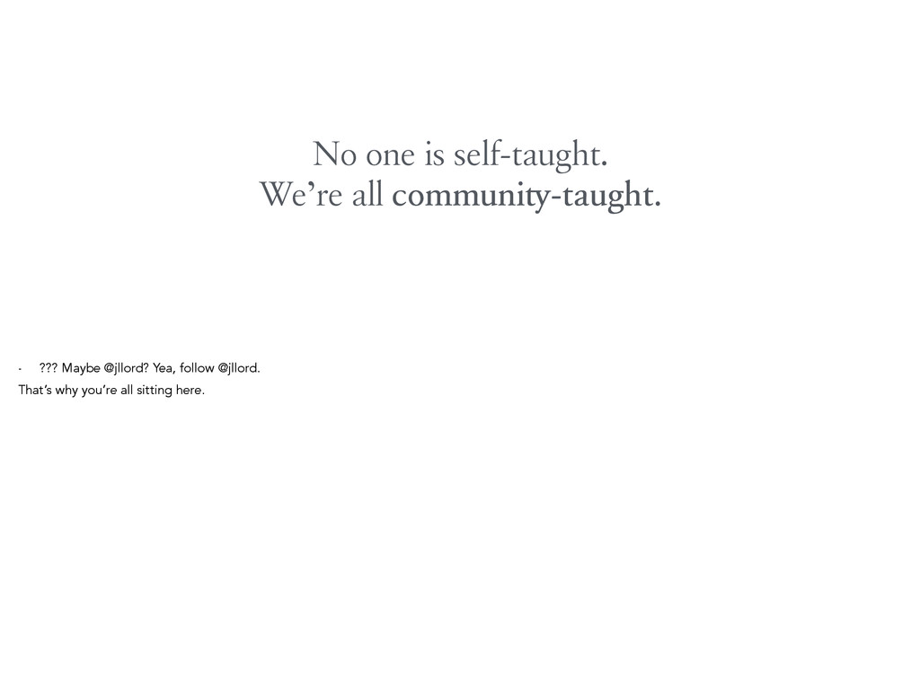 No one is self-taught. We're all community-taug...